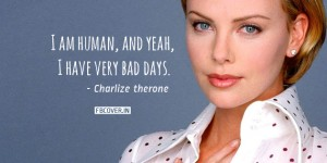 """Charlize Theron Quotes: """"I am human, and, yeah, I have very bad days."""""""
