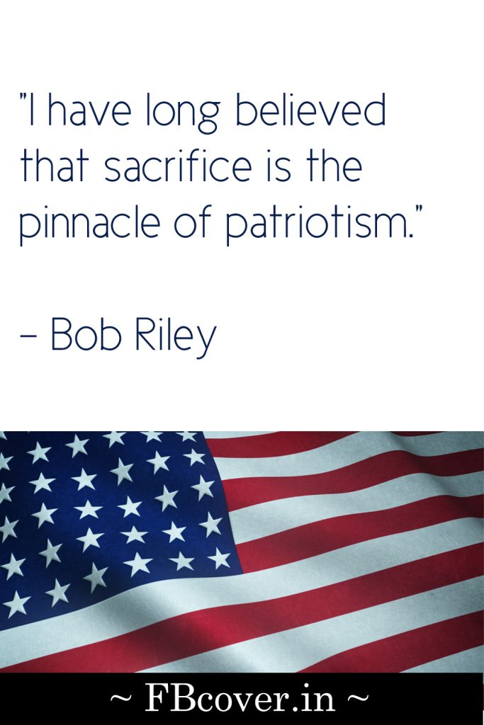 I have long believed that sacrifice is the pinnacle of patriotism, Bob Riley
