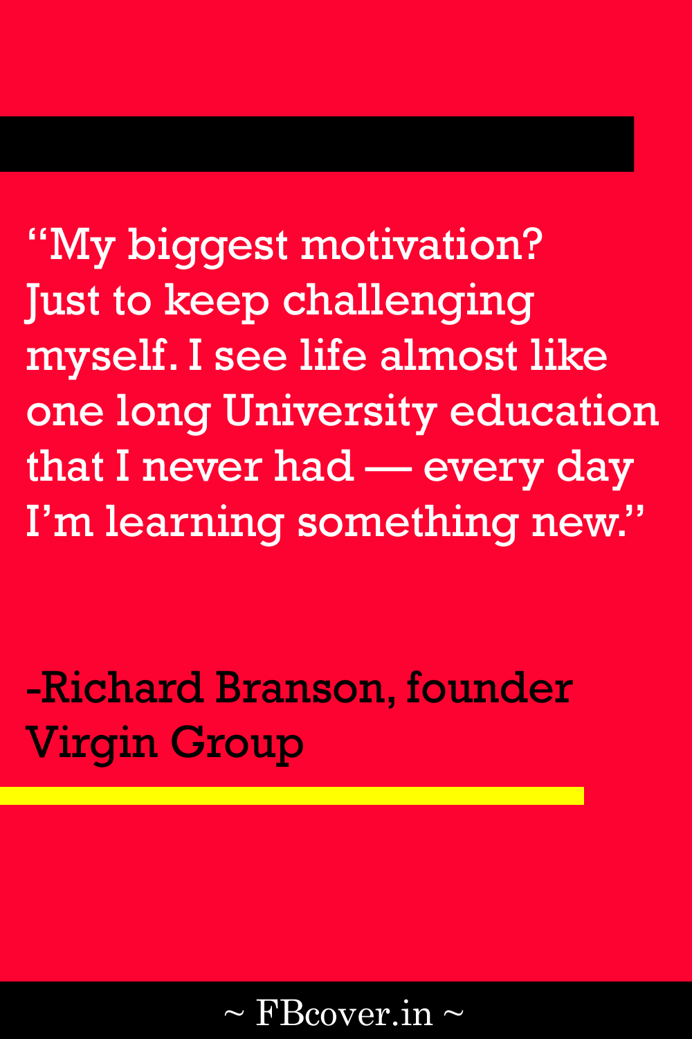 """Richard Branson Quotes: """"My biggest motivation? Just to keep challenging myself. I see life almost like one long university education that I never had."""""""
